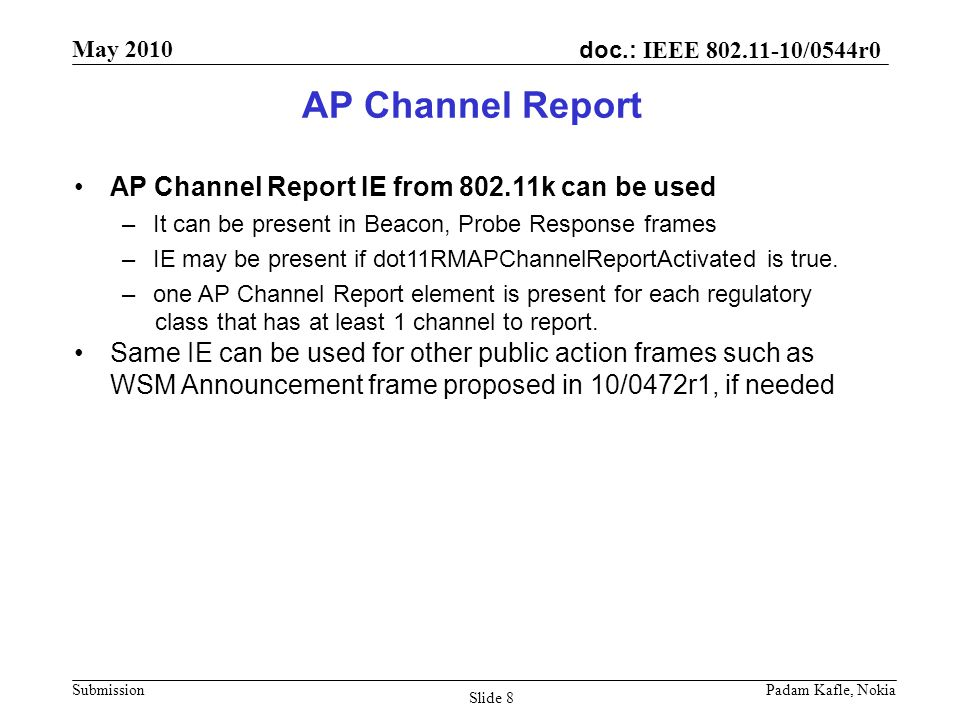 doc.: IEEE /0544r0 May 2010 Submission Padam Kafle, Nokia Slide 8 AP Channel Report AP Channel Report IE from k can be used –It can be present in Beacon, Probe Response frames –IE may be present if dot11RMAPChannelReportActivated is true.