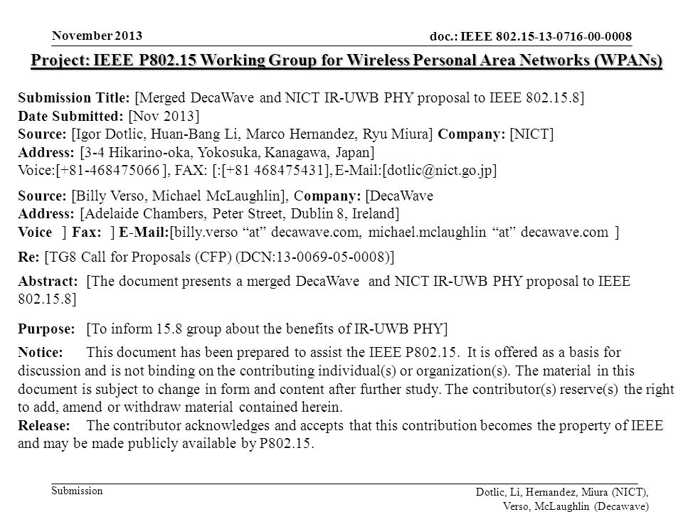 doc.: IEEE 802.15-13-0716-00-0008 Submission November 2013 Dotlic, Li, Hernandez, Miura (NICT), Verso, McLaughlin (Decawave) Project: IEEE P802.15 Working Group for Wireless Personal Area Networks (WPANs) Submission Title: [Merged DecaWave and NICT IR-UWB PHY proposal to IEEE 802.15.8] Date Submitted: [Nov 2013] Source: [Igor Dotlic, Huan-Bang Li, Marco Hernandez, Ryu Miura] Company: [NICT] Address: [3-4 Hikarino-oka, Yokosuka, Kanagawa, Japan] Voice:[+81-468475066 ], FAX: [:[+81 468475431], E-Mail:[dotlic@nict.go.jp] Source: [Billy Verso, Michael McLaughlin], Company: [DecaWave]] Address: [Adelaide Chambers, Peter Street, Dublin 8, Ireland] Voice[[] Fax: [] E-Mail:[billy.verso at decawave.com, michael.mclaughlin at decawave.com ] Re: [TG8 Call for Proposals (CFP) (DCN:13-0069-05-0008)] Abstract:[The document presents a merged DecaWave and NICT IR-UWB PHY proposal to IEEE 802.15.8] Purpose:[To inform 15.8 group about the benefits of IR-UWB PHY] Notice:This document has been prepared to assist the IEEE P802.15.