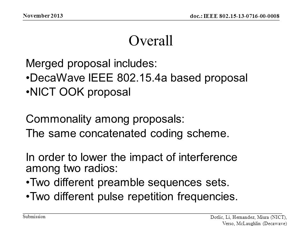 doc.: IEEE 802.15-13-0716-00-0008 Submission November 2013 Dotlic, Li, Hernandez, Miura (NICT), Verso, McLaughlin (Decawave) Overall Merged proposal includes: DecaWave IEEE 802.15.4a based proposal NICT OOK proposal Commonality among proposals: The same concatenated coding scheme.