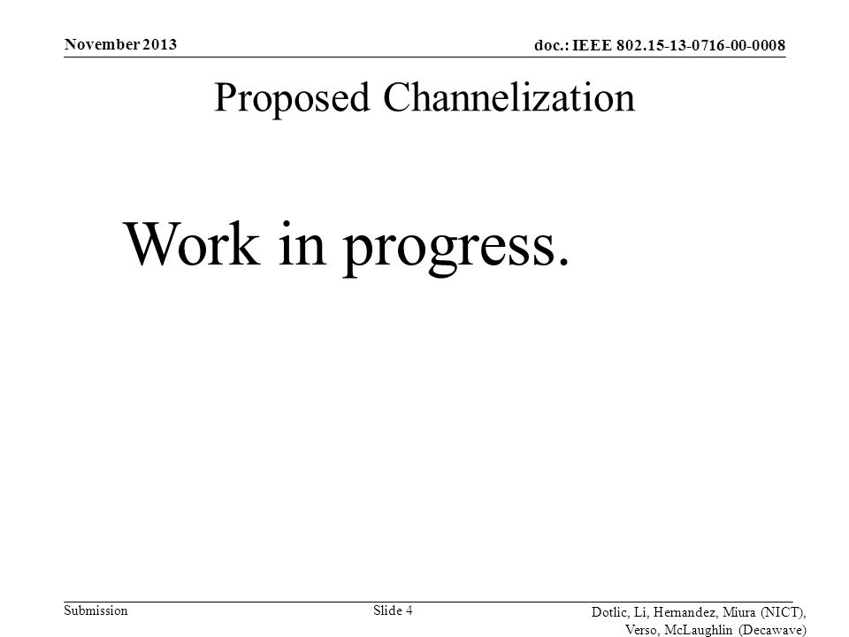 doc.: IEEE 802.15-13-0716-00-0008 Submission November 2013 Dotlic, Li, Hernandez, Miura (NICT), Verso, McLaughlin (Decawave) Slide 4 Proposed Channelization Work in progress.