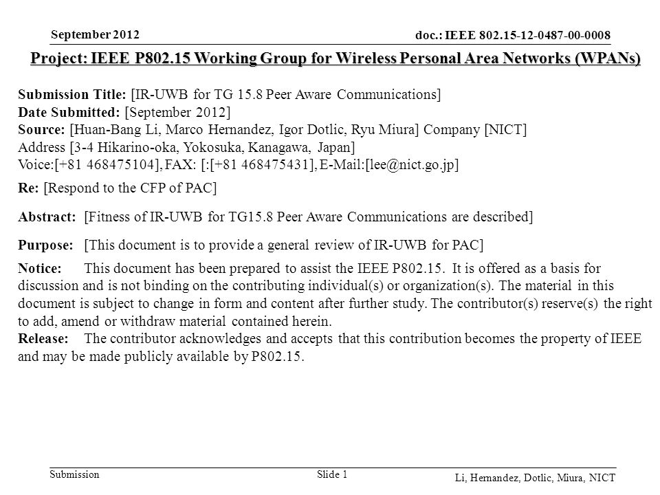 doc.: IEEE 802.15-12-0487-00-0008 Submission September 2012 Li, Hernandez, Dotlic, Miura, NICT Slide 1 Project: IEEE P802.15 Working Group for Wireless Personal Area Networks (WPANs) Submission Title: [IR-UWB for TG 15.8 Peer Aware Communications] Date Submitted: [September 2012] Source: [Huan-Bang Li, Marco Hernandez, Igor Dotlic, Ryu Miura] Company [NICT] Address [3-4 Hikarino-oka, Yokosuka, Kanagawa, Japan] Voice:[+81 468475104], FAX: [:[+81 468475431], E-Mail:[lee@nict.go.jp] Re: [Respond to the CFP of PAC] Abstract:[Fitness of IR-UWB for TG15.8 Peer Aware Communications are described] Purpose:[This document is to provide a general review of IR-UWB for PAC] Notice:This document has been prepared to assist the IEEE P802.15.