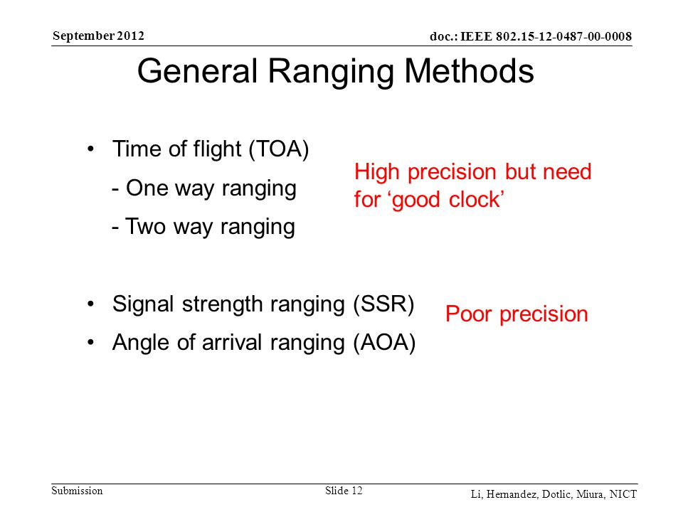 doc.: IEEE 802.15-12-0487-00-0008 Submission September 2012 Li, Hernandez, Dotlic, Miura, NICT Slide 12 General Ranging Methods Time of flight (TOA) - One way ranging - Two way ranging Signal strength ranging (SSR) Angle of arrival ranging (AOA) High precision but need for 'good clock' Poor precision
