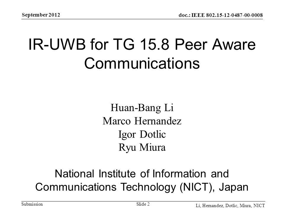 doc.: IEEE 802.15-12-0487-00-0008 Submission September 2012 Li, Hernandez, Dotlic, Miura, NICT Slide 2 IR-UWB for TG 15.8 Peer Aware Communications Huan-Bang Li Marco Hernandez Igor Dotlic Ryu Miura National Institute of Information and Communications Technology (NICT), Japan