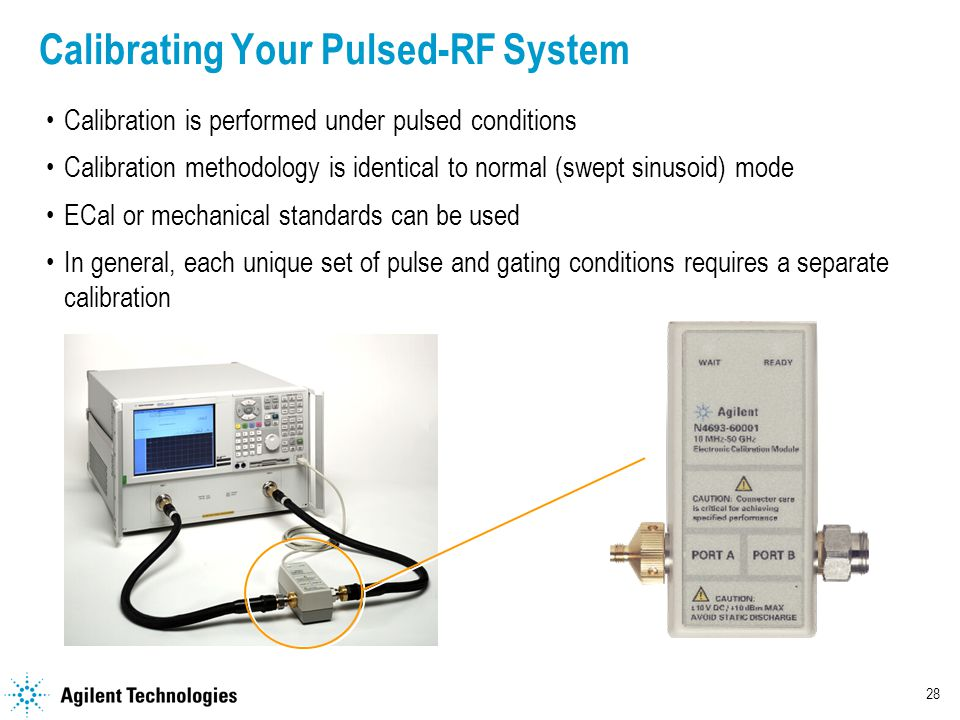 28 Calibrating Your Pulsed-RF System Calibration is performed under pulsed conditions Calibration methodology is identical to normal (swept sinusoid) mode ECal or mechanical standards can be used In general, each unique set of pulse and gating conditions requires a separate calibration