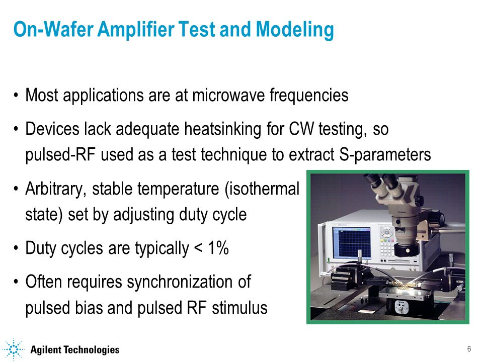 6 On-Wafer Amplifier Test and Modeling Most applications are at microwave frequencies Devices lack adequate heatsinking for CW testing, so pulsed-RF used as a test technique to extract S-parameters Arbitrary, stable temperature (isothermal state) set by adjusting duty cycle Duty cycles are typically < 1% Often requires synchronization of pulsed bias and pulsed RF stimulus