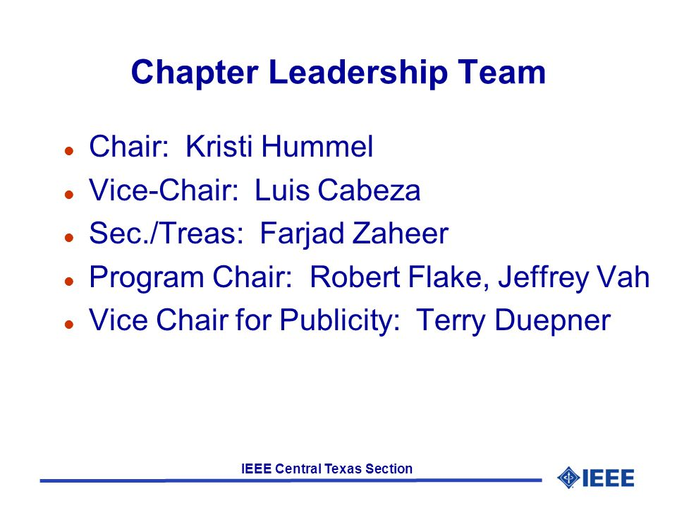 IEEE Central Texas Section Chapter Leadership Team l Chair: Kristi Hummel l Vice-Chair: Luis Cabeza l Sec./Treas: Farjad Zaheer l Program Chair: Robert Flake, Jeffrey Vah l Vice Chair for Publicity: Terry Duepner