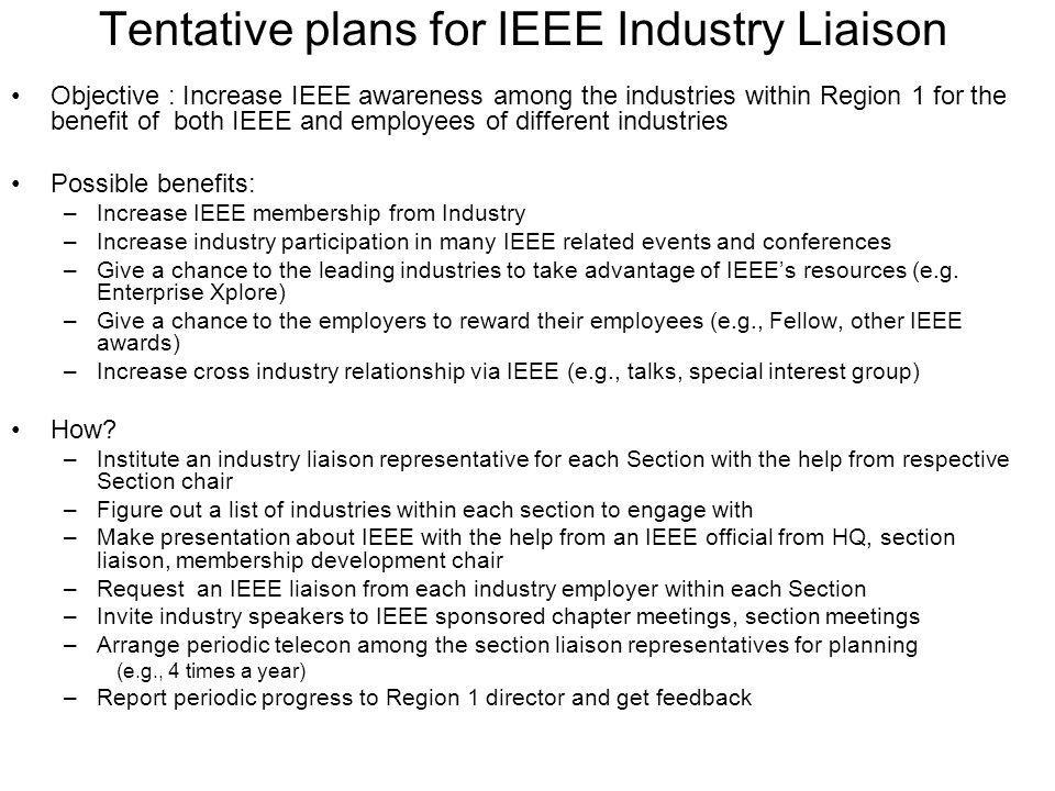 Tentative plans for IEEE Industry Liaison Objective : Increase IEEE awareness among the industries within Region 1 for the benefit of both IEEE and employees of different industries Possible benefits: –Increase IEEE membership from Industry –Increase industry participation in many IEEE related events and conferences –Give a chance to the leading industries to take advantage of IEEE's resources (e.g.