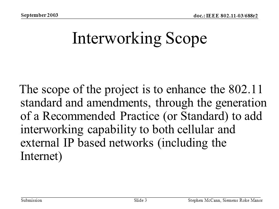 doc.: IEEE 802.11-03/688r2 Submission September 2003 Stephen McCann, Siemens Roke ManorSlide 3 Interworking Scope The scope of the project is to enhan