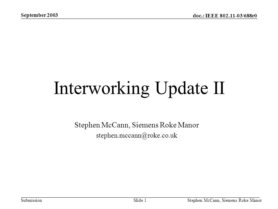 doc.: IEEE 802.11-03/688r0 Submission September 2003 Stephen McCann, Siemens Roke ManorSlide 1 Interworking Update II Stephen McCann, Siemens Roke Man