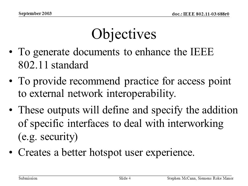 doc.: IEEE 802.11-03/688r0 Submission September 2003 Stephen McCann, Siemens Roke ManorSlide 4 Objectives To generate documents to enhance the IEEE 80