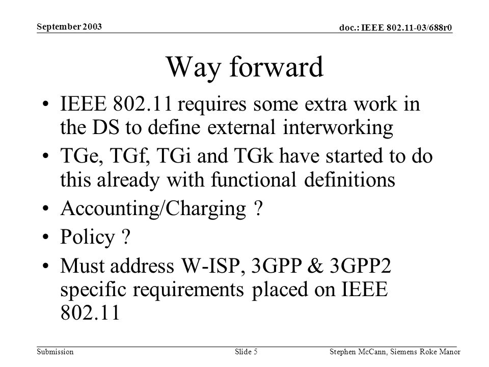 doc.: IEEE 802.11-03/688r0 Submission September 2003 Stephen McCann, Siemens Roke ManorSlide 5 Way forward IEEE 802.11 requires some extra work in the