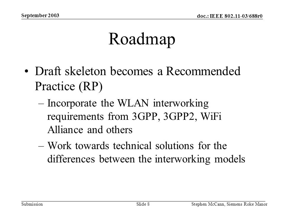 doc.: IEEE 802.11-03/688r0 Submission September 2003 Stephen McCann, Siemens Roke ManorSlide 8 Roadmap Draft skeleton becomes a Recommended Practice (