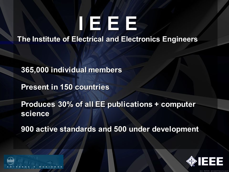 The Institute of Electrical and Electronics Engineers I E E E 365,000 individual members Present in 150 countries Produces 30% of all EE publications + computer science 900 active standards and 500 under development