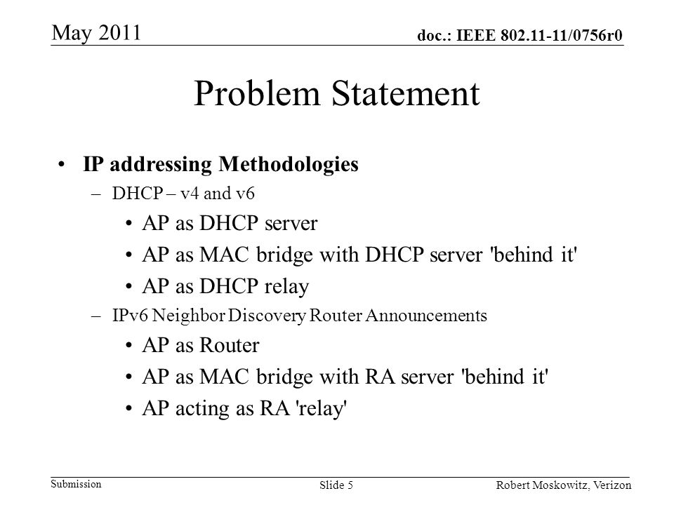 doc.: IEEE /0756r0 Submission May 2011 Robert Moskowitz, VerizonSlide 5 Problem Statement IP addressing Methodologies –DHCP – v4 and v6 AP as DHCP server AP as MAC bridge with DHCP server behind it AP as DHCP relay –IPv6 Neighbor Discovery Router Announcements AP as Router AP as MAC bridge with RA server behind it AP acting as RA relay