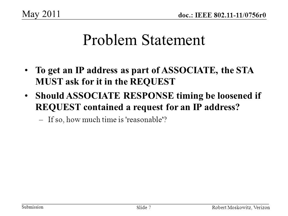 doc.: IEEE 802.11-11/0756r0 Submission May 2011 Robert Moskowitz, VerizonSlide 8 Conclusions It is possible, and in many cases practical, to deliver an IP address during ASSOCIATE This is a clear layer violation, but can save time for Link Setup Thank you!