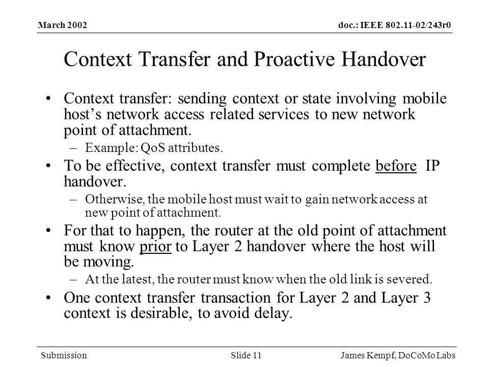 doc.: IEEE /243r0 Submission March 2002 James Kempf, DoCoMo LabsSlide 11 Context Transfer and Proactive Handover Context transfer: sending context or state involving mobile host's network access related services to new network point of attachment.