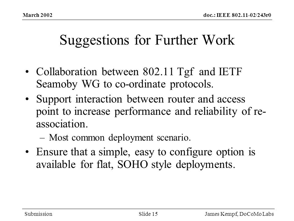 doc.: IEEE /243r0 Submission March 2002 James Kempf, DoCoMo LabsSlide 15 Suggestions for Further Work Collaboration between Tgf and IETF Seamoby WG to co-ordinate protocols.