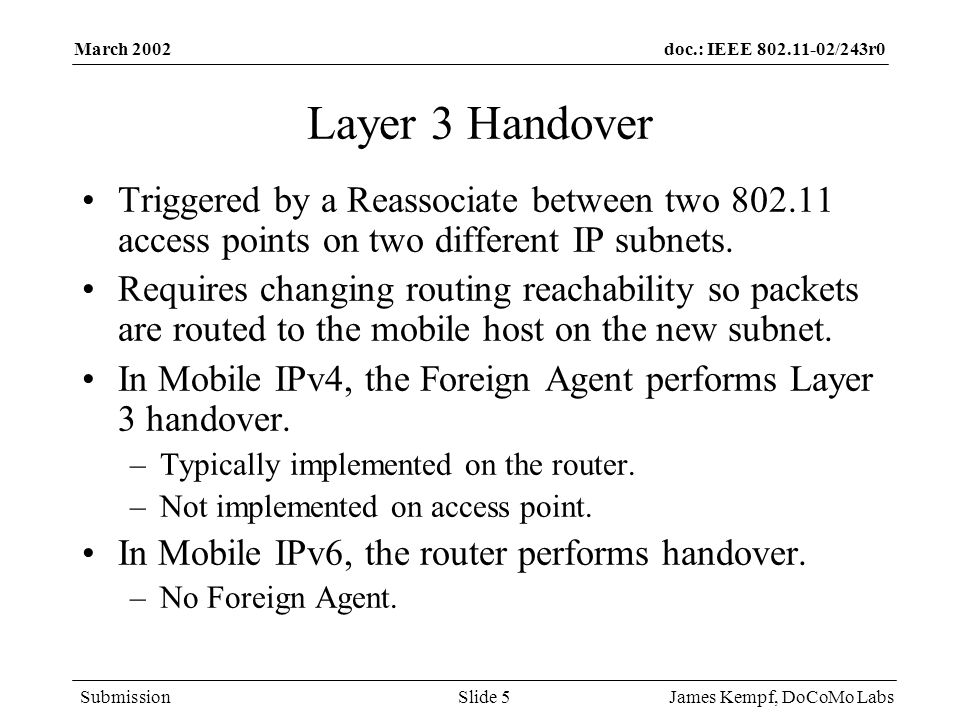 doc.: IEEE /243r0 Submission March 2002 James Kempf, DoCoMo LabsSlide 5 Layer 3 Handover Triggered by a Reassociate between two access points on two different IP subnets.
