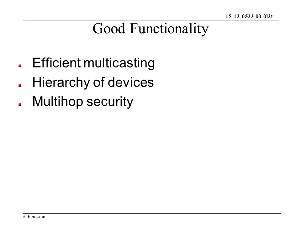 15-12-0523-00-0l2r Submission Good Functionality Efficient multicasting Hierarchy of devices Multihop security