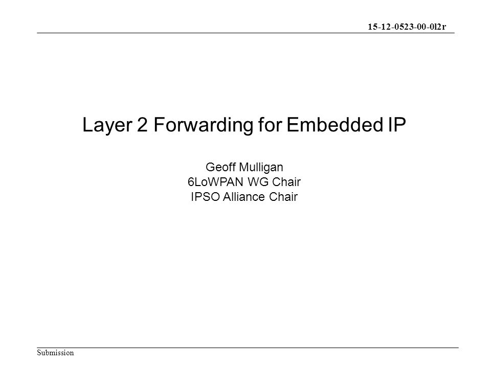 15-12-0523-00-0l2r Submission Layer 2 Forwarding for Embedded IP Geoff Mulligan 6LoWPAN WG Chair IPSO Alliance Chair