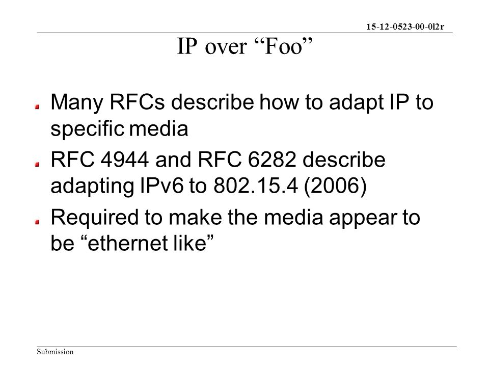 15-12-0523-00-0l2r Submission IP over Foo Many RFCs describe how to adapt IP to specific media RFC 4944 and RFC 6282 describe adapting IPv6 to 802.15.4 (2006) Required to make the media appear to be ethernet like