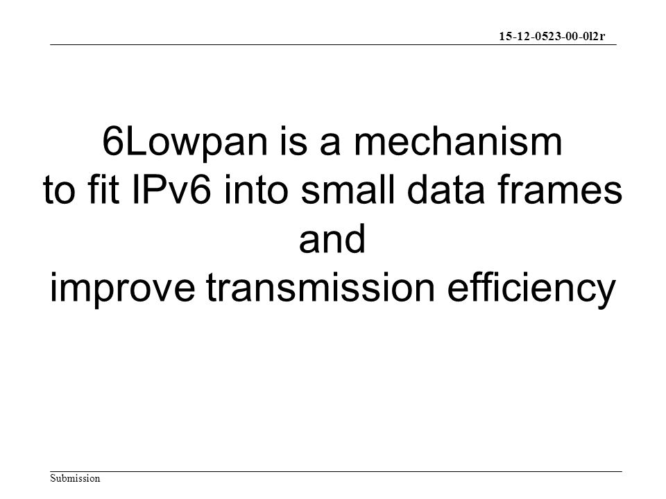 15-12-0523-00-0l2r Submission 6Lowpan is a mechanism to fit IPv6 into small data frames and improve transmission efficiency