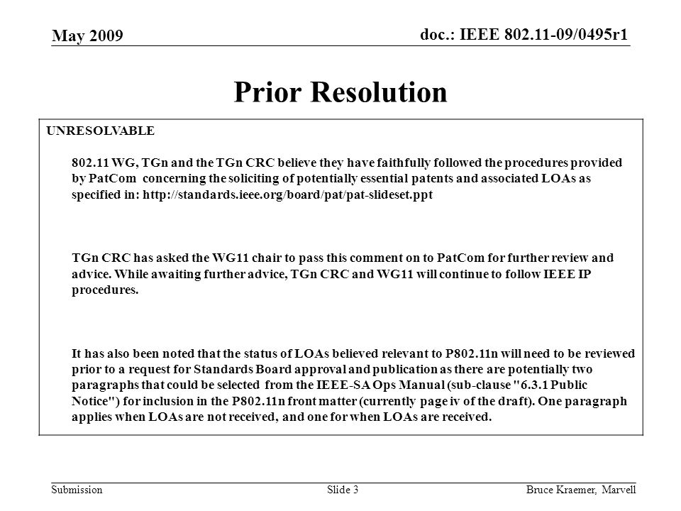doc.: IEEE 802.11-09/0495r1 Submission May 2009 Bruce Kraemer, MarvellSlide 3 Prior Resolution UNRESOLVABLE 802.11 WG, TGn and the TGn CRC believe they have faithfully followed the procedures provided by PatCom concerning the soliciting of potentially essential patents and associated LOAs as specified in: http://standards.ieee.org/board/pat/pat-slideset.ppt TGn CRC has asked the WG11 chair to pass this comment on to PatCom for further review and advice.