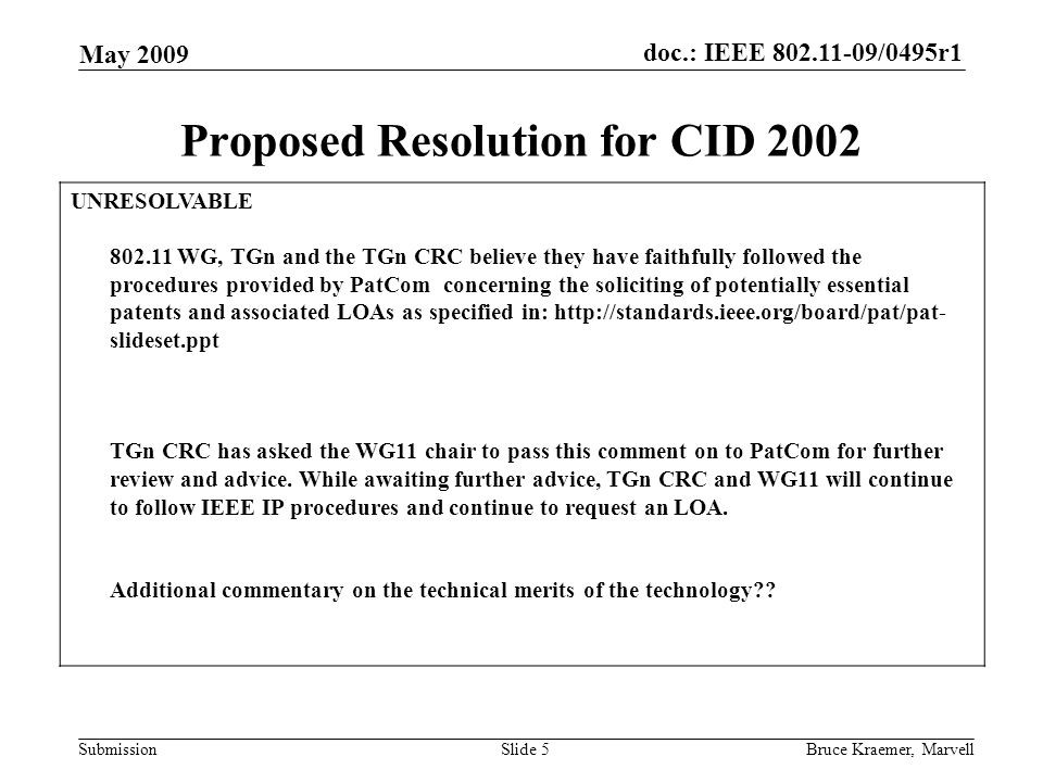 doc.: IEEE 802.11-09/0495r1 Submission May 2009 Bruce Kraemer, MarvellSlide 5 Proposed Resolution for CID 2002 UNRESOLVABLE 802.11 WG, TGn and the TGn CRC believe they have faithfully followed the procedures provided by PatCom concerning the soliciting of potentially essential patents and associated LOAs as specified in: http://standards.ieee.org/board/pat/pat- slideset.ppt TGn CRC has asked the WG11 chair to pass this comment on to PatCom for further review and advice.