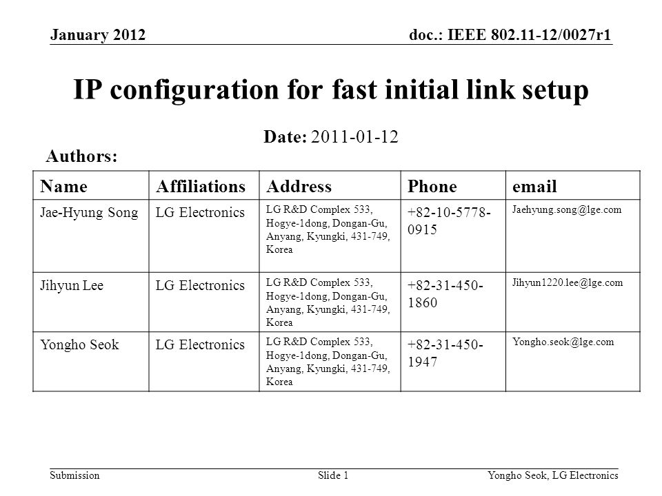 doc.: IEEE 802.11-12/0027r1 Submission January 2012 Yongho Seok, LG ElectronicsSlide 1 IP configuration for fast initial link setup Date: 2011-01-12 Authors: NameAffiliationsAddressPhoneemail Jae-Hyung SongLG Electronics LG R&D Complex 533, Hogye-1dong, Dongan-Gu, Anyang, Kyungki, 431-749, Korea +82-10-5778- 0915 Jaehyung.song@lge.com Jihyun LeeLG Electronics LG R&D Complex 533, Hogye-1dong, Dongan-Gu, Anyang, Kyungki, 431-749, Korea +82-31-450- 1860 Jihyun1220.lee@lge.com Yongho SeokLG Electronics LG R&D Complex 533, Hogye-1dong, Dongan-Gu, Anyang, Kyungki, 431-749, Korea +82-31-450- 1947 Yongho.seok@lge.com
