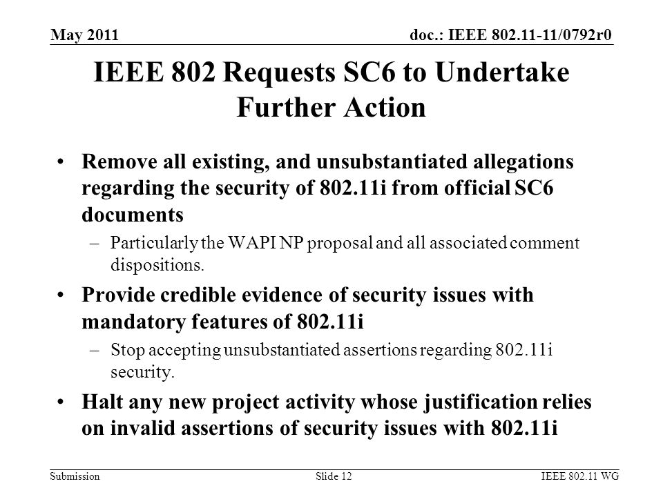 doc.: IEEE 802.11-11/0792r0 Submission IEEE 802 Requests SC6 to Undertake Further Action Remove all existing, and unsubstantiated allegations regarding the security of 802.11i from official SC6 documents –Particularly the WAPI NP proposal and all associated comment dispositions.