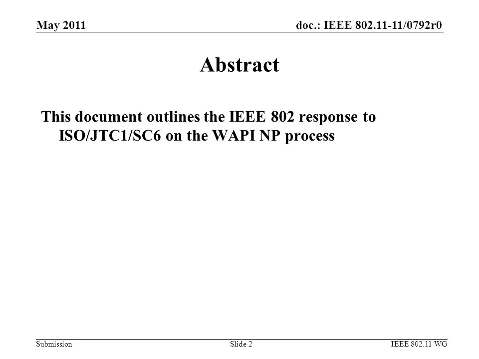 doc.: IEEE 802.11-11/0792r0 Submission May 2011 IEEE 802.11 WGSlide 2 Abstract This document outlines the IEEE 802 response to ISO/JTC1/SC6 on the WAPI NP process