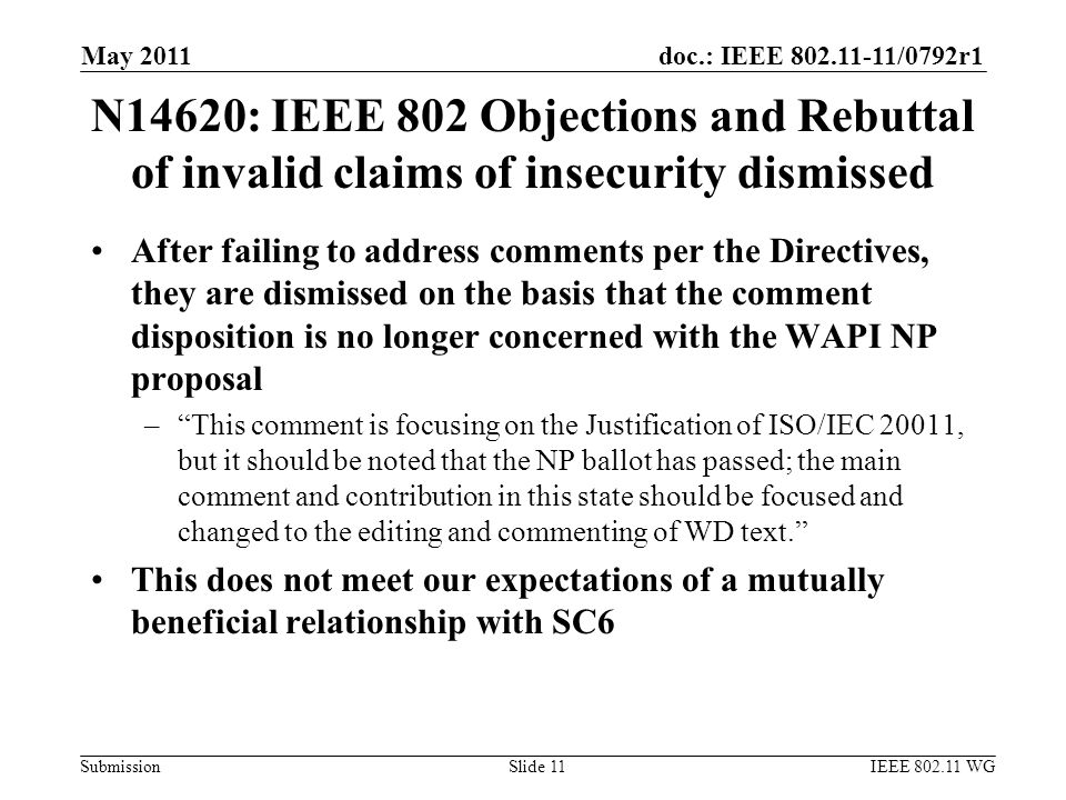 doc.: IEEE 802.11-11/0792r1 Submission N14620: IEEE 802 Objections and Rebuttal of invalid claims of insecurity dismissed After failing to address comments per the Directives, they are dismissed on the basis that the comment disposition is no longer concerned with the WAPI NP proposal – This comment is focusing on the Justification of ISO/IEC 20011, but it should be noted that the NP ballot has passed; the main comment and contribution in this state should be focused and changed to the editing and commenting of WD text. This does not meet our expectations of a mutually beneficial relationship with SC6 May 2011 IEEE 802.11 WGSlide 11