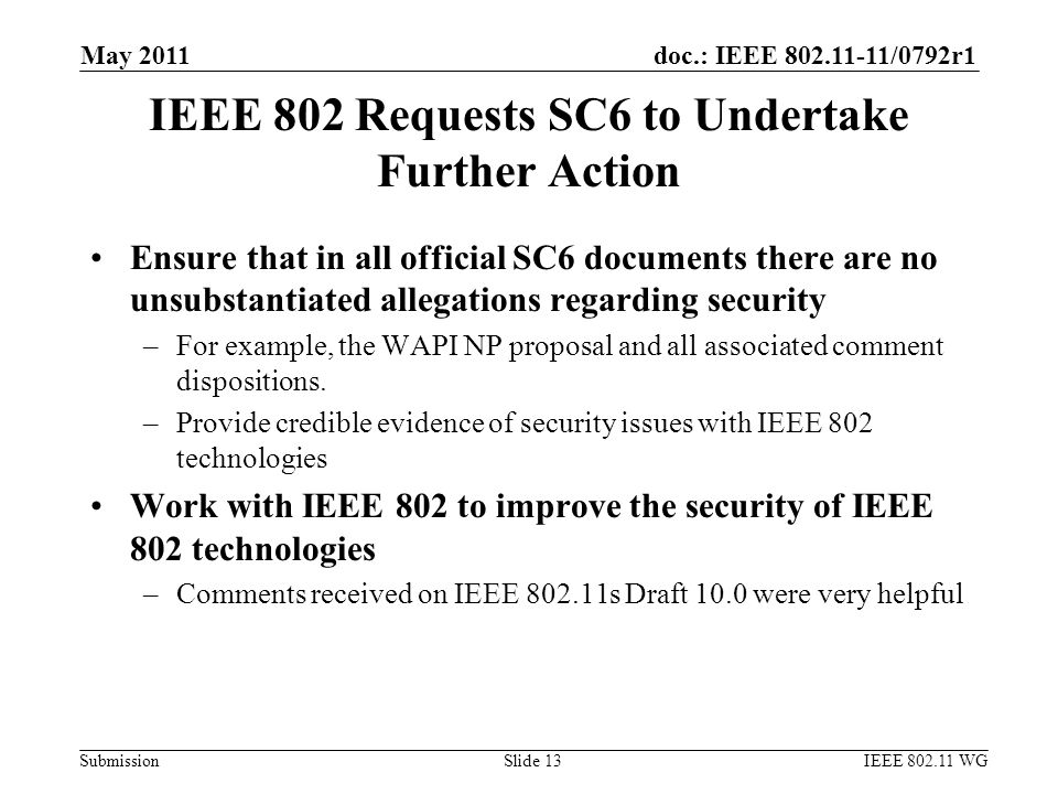 doc.: IEEE 802.11-11/0792r1 Submission IEEE 802 Requests SC6 to Undertake Further Action Ensure that in all official SC6 documents there are no unsubstantiated allegations regarding security –For example, the WAPI NP proposal and all associated comment dispositions.