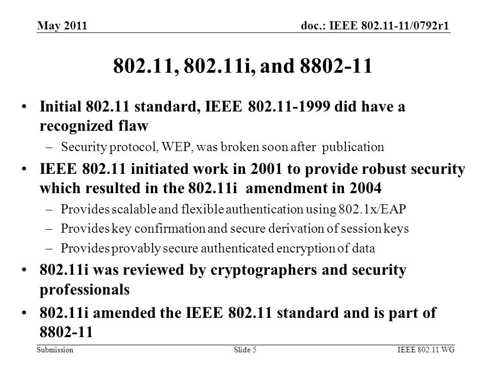 doc.: IEEE 802.11-11/0792r1 Submission 802.11, 802.11i, and 8802-11 Initial 802.11 standard, IEEE 802.11-1999 did have a recognized flaw –Security protocol, WEP, was broken soon after publication IEEE 802.11 initiated work in 2001 to provide robust security which resulted in the 802.11i amendment in 2004 –Provides scalable and flexible authentication using 802.1x/EAP –Provides key confirmation and secure derivation of session keys –Provides provably secure authenticated encryption of data 802.11i was reviewed by cryptographers and security professionals 802.11i amended the IEEE 802.11 standard and is part of 8802-11 May 2011 IEEE 802.11 WGSlide 5