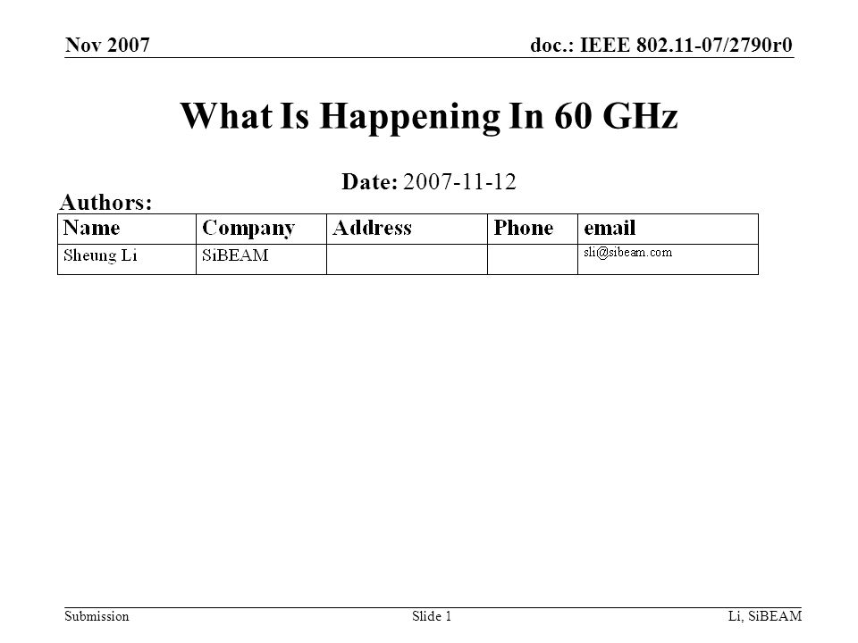 doc.: IEEE 802.11-07/2790r0 Submission Nov 2007 Li, SiBEAMSlide 1 What Is Happening In 60 GHz Date: 2007-11-12 Authors: