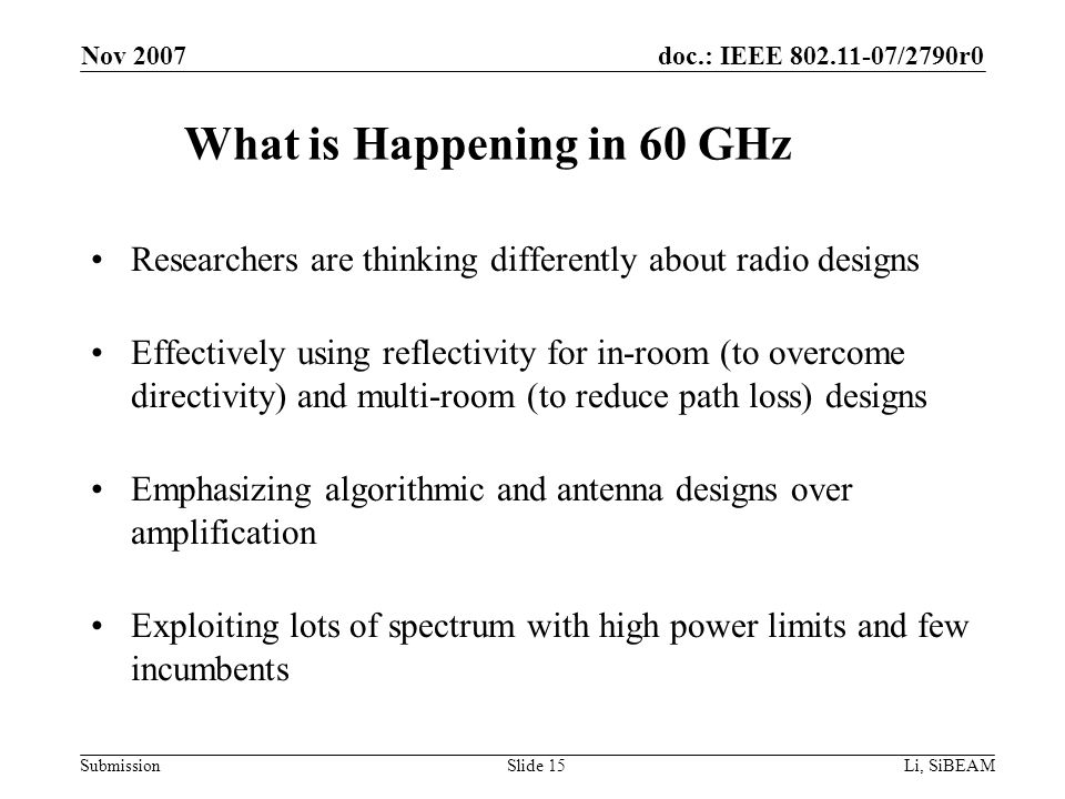 doc.: IEEE 802.11-07/2790r0 Submission Nov 2007 Li, SiBEAMSlide 15 What is Happening in 60 GHz Researchers are thinking differently about radio designs Effectively using reflectivity for in-room (to overcome directivity) and multi-room (to reduce path loss) designs Emphasizing algorithmic and antenna designs over amplification Exploiting lots of spectrum with high power limits and few incumbents