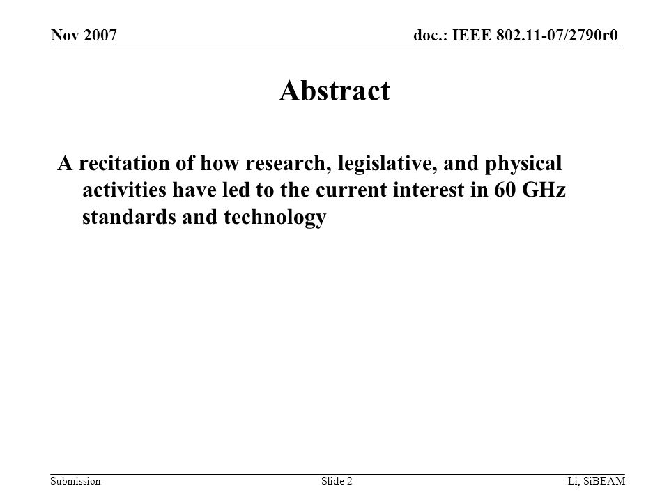 doc.: IEEE 802.11-07/2790r0 Submission Nov 2007 Li, SiBEAMSlide 2 Abstract A recitation of how research, legislative, and physical activities have led to the current interest in 60 GHz standards and technology