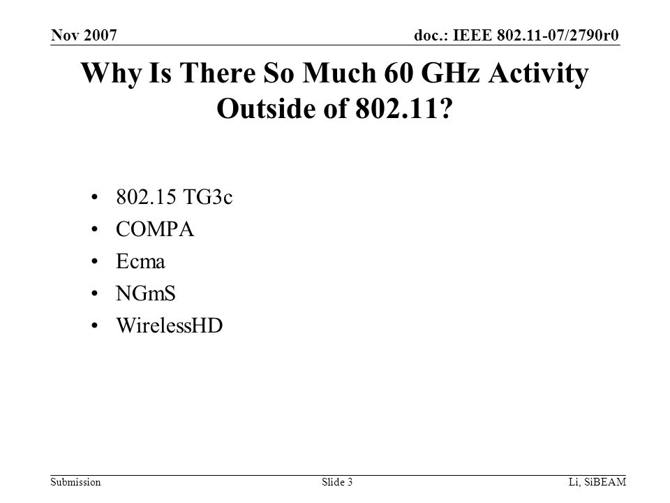 doc.: IEEE 802.11-07/2790r0 Submission Nov 2007 Li, SiBEAMSlide 3 Why Is There So Much 60 GHz Activity Outside of 802.11.