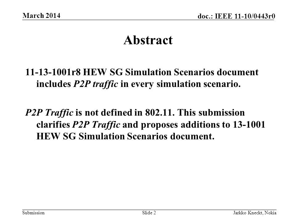 Submission doc.: IEEE 11-10/0443r0 March 2014 Jarkko Kneckt, NokiaSlide 2 Abstract 11-13-1001r8 HEW SG Simulation Scenarios document includes P2P traffic in every simulation scenario.