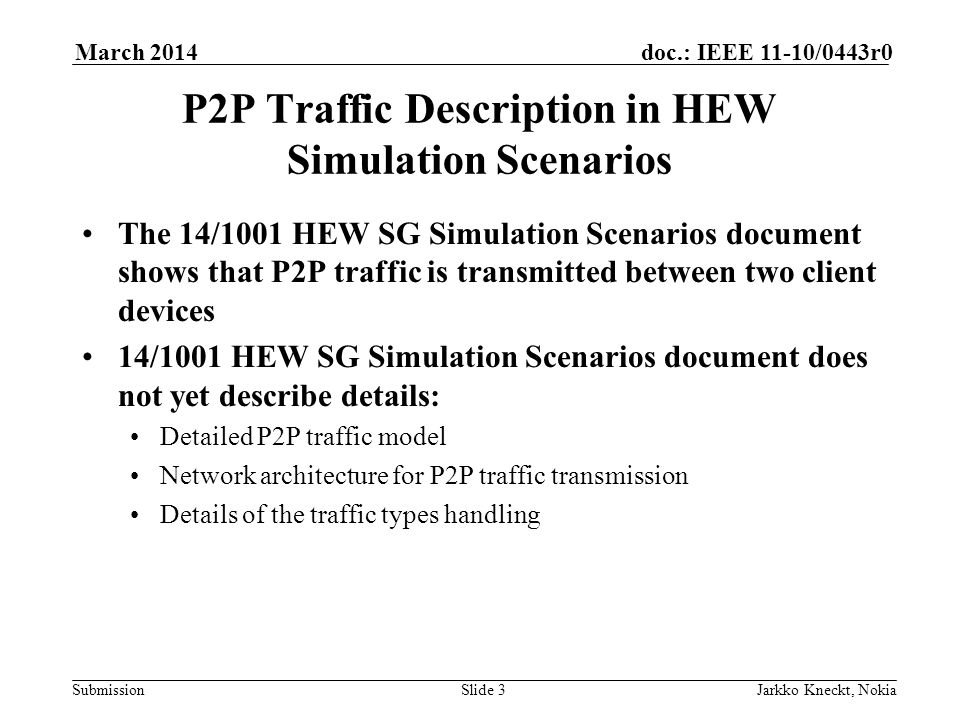 Submission doc.: IEEE 11-10/0443r0March 2014 Jarkko Kneckt, NokiaSlide 3 P2P Traffic Description in HEW Simulation Scenarios The 14/1001 HEW SG Simulation Scenarios document shows that P2P traffic is transmitted between two client devices 14/1001 HEW SG Simulation Scenarios document does not yet describe details: Detailed P2P traffic model Network architecture for P2P traffic transmission Details of the traffic types handling