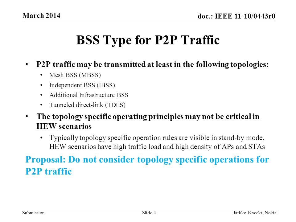 Submission doc.: IEEE 11-10/0443r0 BSS Type for P2P Traffic P2P traffic may be transmitted at least in the following topologies: Mesh BSS (MBSS) Independent BSS (IBSS) Additional Infrastructure BSS Tunneled direct-link (TDLS) The topology specific operating principles may not be critical in HEW scenarios Typically topology specific operation rules are visible in stand-by mode, HEW scenarios have high traffic load and high density of APs and STAs Proposal: Do not consider topology specific operations for P2P traffic Slide 4Jarkko Kneckt, Nokia March 2014