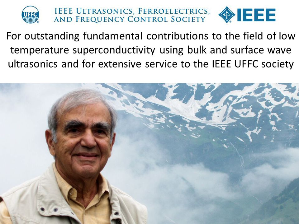 For outstanding fundamental contributions to the field of low temperature superconductivity using bulk and surface wave ultrasonics and for extensive service to the IEEE UFFC society