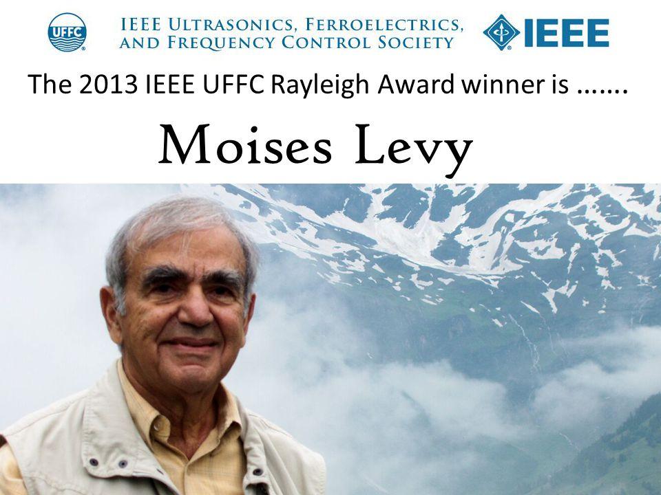 The 2013 IEEE UFFC Rayleigh Award winner is ……. Moises Levy