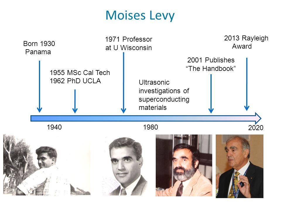 Moises Levy 1940 2020 1980 Born 1930 Panama 1955 MSc Cal Tech 1962 PhD UCLA Ultrasonic investigations of superconducting materials 1971 Professor at U Wisconsin 2001 Publishes The Handbook 2013 Rayleigh Award