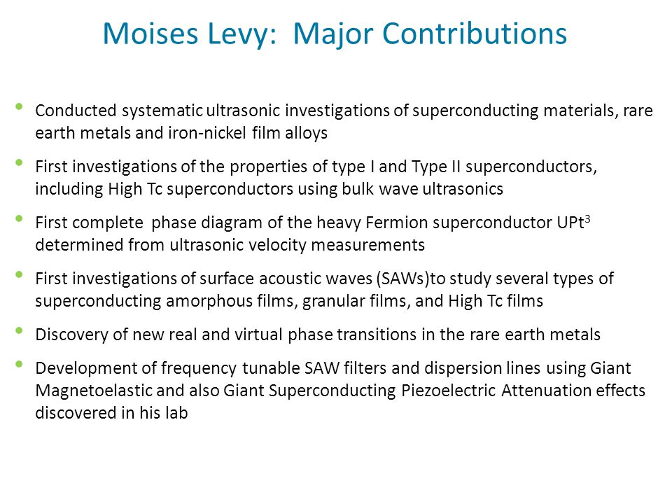 Moises Levy: Major Contributions Conducted systematic ultrasonic investigations of superconducting materials, rare earth metals and iron-nickel film alloys First investigations of the properties of type I and Type II superconductors, including High Tc superconductors using bulk wave ultrasonics First complete phase diagram of the heavy Fermion superconductor UPt 3 determined from ultrasonic velocity measurements First investigations of surface acoustic waves (SAWs)to study several types of superconducting amorphous films, granular films, and High Tc films Discovery of new real and virtual phase transitions in the rare earth metals Development of frequency tunable SAW filters and dispersion lines using Giant Magnetoelastic and also Giant Superconducting Piezoelectric Attenuation effects discovered in his lab