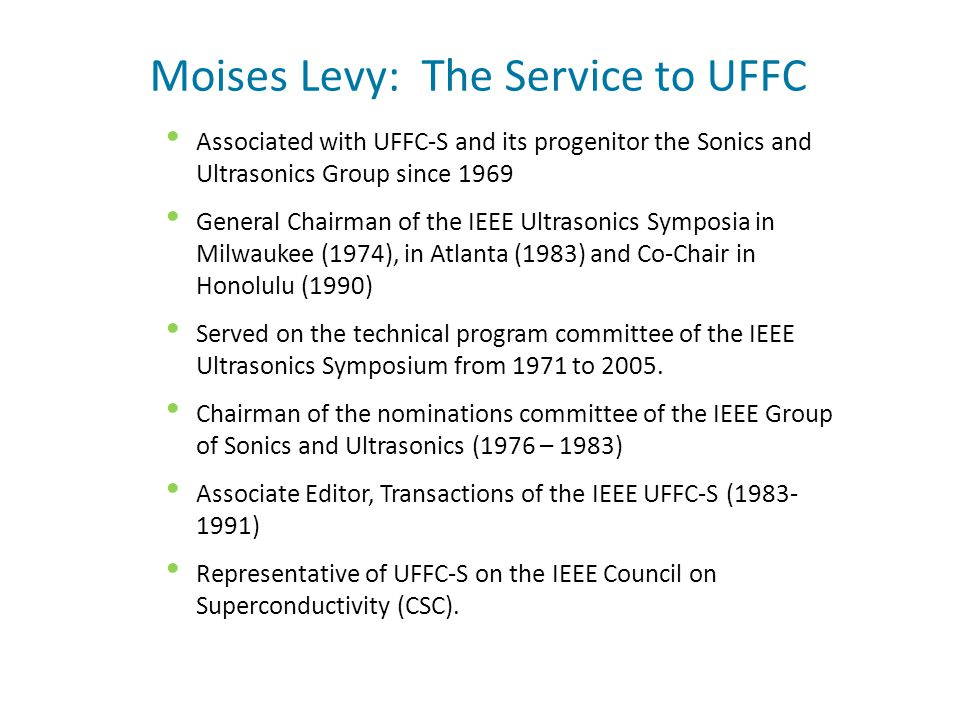 Moises Levy: The Service to UFFC Associated with UFFC-S and its progenitor the Sonics and Ultrasonics Group since 1969 General Chairman of the IEEE Ultrasonics Symposia in Milwaukee (1974), in Atlanta (1983) and Co-Chair in Honolulu (1990) Served on the technical program committee of the IEEE Ultrasonics Symposium from 1971 to 2005.