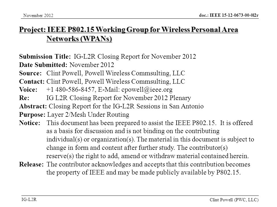 doc.: IEEE 15-12-0673-00-0l2r IG-L2R November 2012 Clint Powell (PWC, LLC) Project: IEEE P802.15 Working Group for Wireless Personal Area Networks (WPANs) Submission Title: IG-L2R Closing Report for November 2012 Date Submitted: November 2012 Source: Clint Powell, Powell Wireless Commsulting, LLC Contact: Clint Powell, Powell Wireless Commsulting, LLC Voice: +1 480-586-8457, E-Mail: cpowell@ieee.org Re: IG L2R Closing Report for November 2012 Plenary Abstract: Closing Report for the IG-L2R Sessions in San Antonio Purpose: Layer 2/Mesh Under Routing Notice:This document has been prepared to assist the IEEE P802.15.