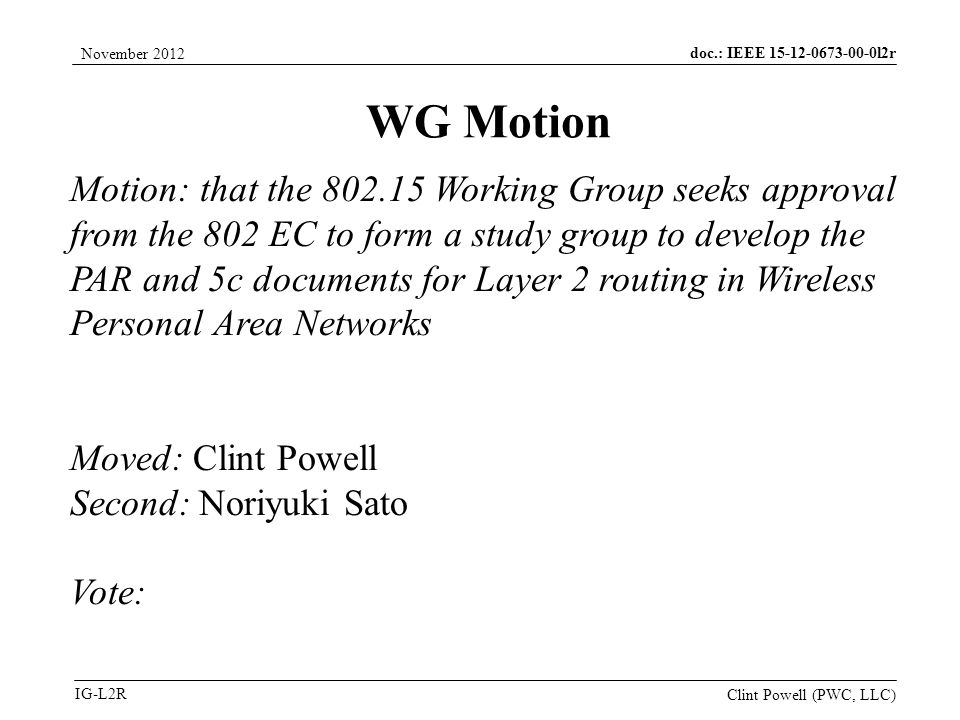 doc.: IEEE 15-12-0673-00-0l2r IG-L2R November 2012 Clint Powell (PWC, LLC) Motion: that the 802.15 Working Group seeks approval from the 802 EC to form a study group to develop the PAR and 5c documents for Layer 2 routing in Wireless Personal Area Networks Moved: Clint Powell Second: Noriyuki Sato Vote: WG Motion