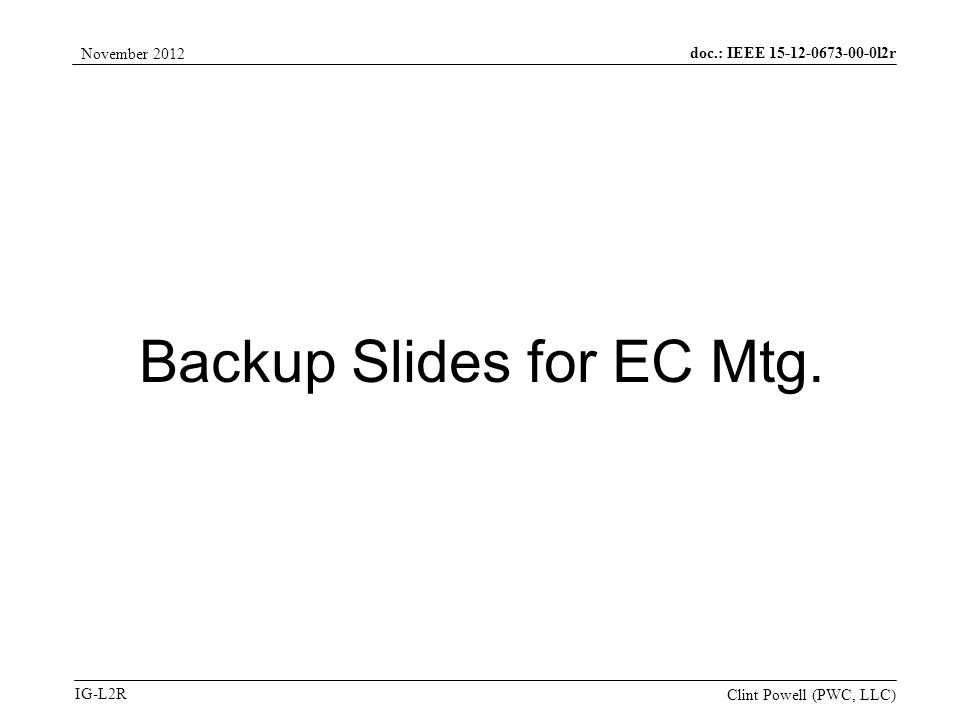 doc.: IEEE 15-12-0673-00-0l2r IG-L2R November 2012 Clint Powell (PWC, LLC) Backup Slides for EC Mtg.