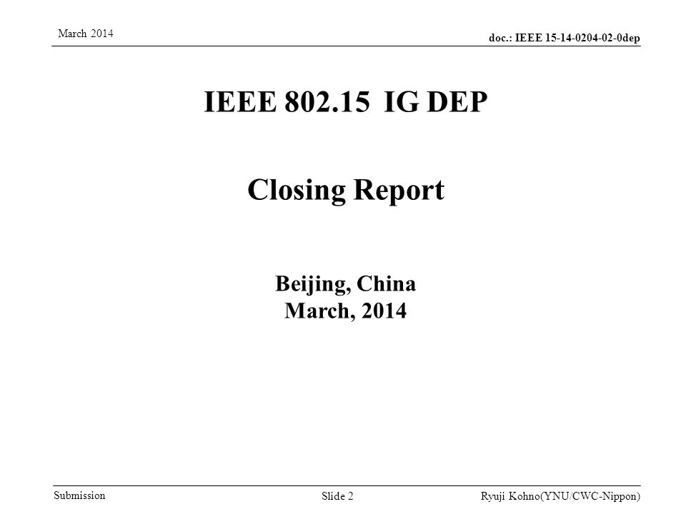 doc.: IEEE dep Submission March 2014 Ryuji Kohno(YNU/CWC-Nippon) IEEE IG DEP Closing Report Beijing, China March, 2014 Slide 2